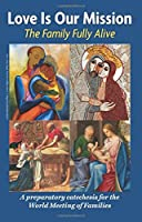 Love Is Our Mission: The Family Fully Alive - A Preparatory Catechesis for the World Meeting of Families
