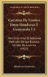 Cuestion de Limites Entre Honduras Y Guatemala V3: Ventilada Ante El Gobierno Mediador De Los Estados Unidos De America (1918)