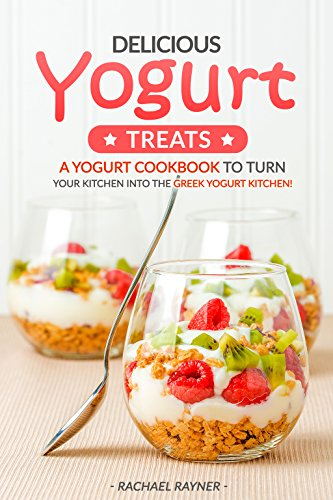 Delicious Yogurt Treats: A Yogurt Cookbook to Turn Your...