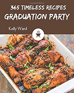 365 Timeless Graduation Party Recipes: Home Cooking Made Easy with Graduation Party Cookbook!
