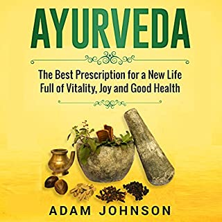 Ayurveda     The Best Prescription for a New Life Full of Vitality, Joy and Good Health              By:                                                                                                                                 Adam Johnson                               Narrated by:                                                                                                                                 Steven Lockley                      Length: 1 hr and 10 mins     1 rating     Overall 5.0