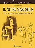 Il nudo maschile. Struttura e metodi di rappresentazione. Corso di disegno della figura umana. Ediz. illustrata
