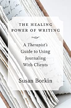 The Healing Power of Writing: A Therapist's Guide to Using Journaling With Clients by [Susan Borkin]