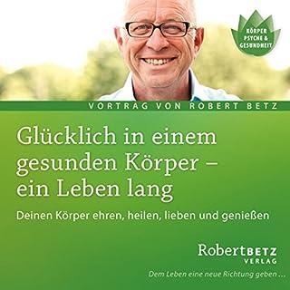 Glücklich in einem gesunden Körper - ein Leben lang                   Autor:                                                                                                                                 Robert Betz                               Sprecher:                                                                                                                                 Robert Betz                      Spieldauer: 1 Std. und 52 Min.     70 Bewertungen     Gesamt 4,7