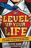 Level Up Your Life: How to Unlock Adventure and Happiness by Becoming the Hero of Your Own Story...