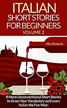 Italian Short Stories For Beginners Volume 2: 8 More Unconventional Short Stories to Grow Your Vocabulary and Learn Italian the fun Way! (Italian Edition) by [Olly Richards]