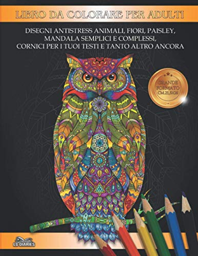 Libro da colorare per adulti: Disegni ANTISTRESS Animali, Fiori, Motivi Paisley, Mandala semplici e complessi, Cornici per i tuoi testi e tanto altro ancora.