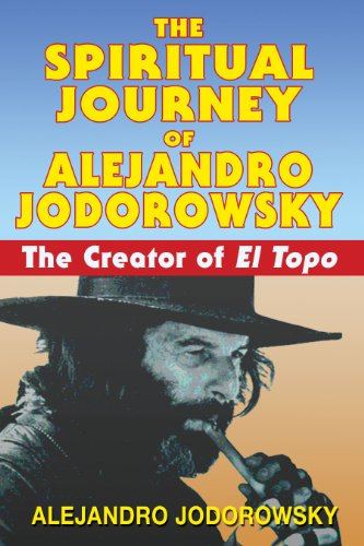 The Spiritual Journey of Alejandro Jodorowsky: The Creator of <i>El Topo</i>: The Creator of