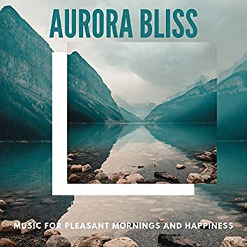 Aurora Bliss - Music For Pleasant Mornings And Happiness