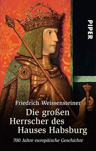 Die großen Herrscher des Hauses Habsburg: 700 Jahre europäische Geschichte