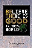 Believe There Is Good In This World Gratitude Journal: 100 pages 6 by 9 inches