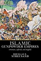 Islamic Gunpowder Empires: Ottomans, Safavids, and Mughals (Essays in World History) by Douglas E. Streusand(2010-10-05)