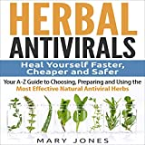 Herbal Antivirals: Heal Yourself Faster, Cheaper and Safer (Your A-Z Guide to Choosing, Preparing and Using the Most Effective Natural Antiviral Herbs)