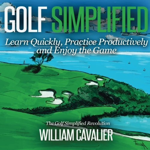 Golf Simplified: Learn Quickly, Practice Productively and Enjoy the Game