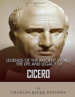 Legends of the Ancient World: The Life and Legacy of Cicero
