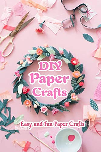 DIY Paper Crafts: Easy and Fun Paper Crafts: Paper Crafts for All Ages
