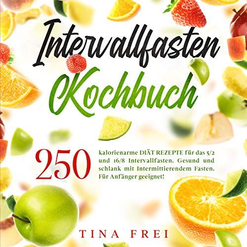 INTERVALLFASTEN KOCHBUCH : 250 kalorienarme DIÄT REZEPTE für das 5 2 und 16/8 Intervallfasten. Gesund und schlank mit Intermittierendem Fasten. Für Anfänger geeignet! (Buch Intervallfasten 1)
