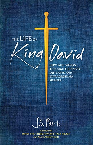 The Life of King David: How God Works Through Ordinary Outcasts and Extraordinary Sinners