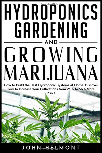 Hydroponics Gardening and Growing Marijuana: How to Build the Best Hydroponic Systems at Home. Discover How to Increase Your Cultivations from 21% to 56% More.2 in 1 (Book Series Hydroponic-Marijuana)