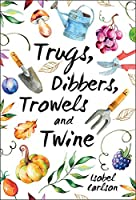 Trugs, Dibbers, Trowels and Twine: Gardening Tips, Words of Wisdom
