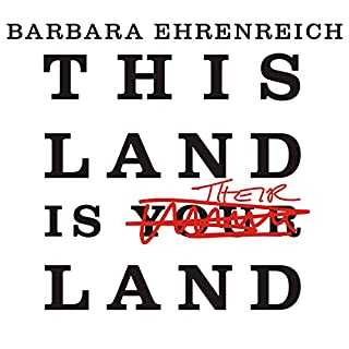 This Land Is Their Land     Reports from a Divided Nation              By:                                                                                                                                 Barbara Ehrenreich                               Narrated by:                                                                                                                                 Cassandra Campbell                      Length: 5 hrs and 47 mins     66 ratings     Overall 3.8