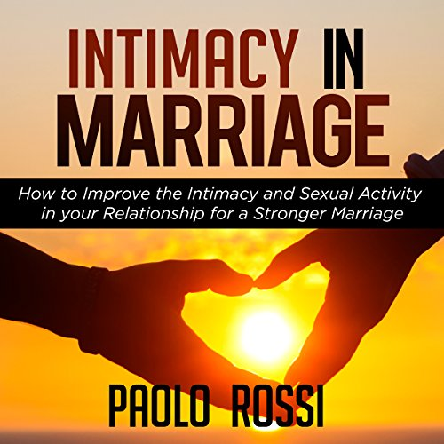 Intimacy in Marriage: How to Improve the Intimacy and Sexual Activity in Your Relationship for a Stronger Marriage audiobook cover art