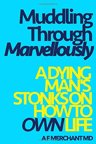 Muddling Through Marvellously.  A Dying Man's Stonks on How to Own Life.: Effective science and modern spirituality, bringing success and contentment for stressed, normal, wonderful people. (1)