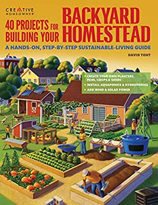 40 Projects for Building Your Backyard Homestead: A Hands-on, Step-by-Step Sustainable-Living Guide (Creative Homeowner) Fences, Chicken Coops, Sheds, Gardening, and More for Becoming Self-Sufficient
