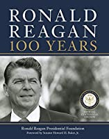 Ronald Reagan: 100 Years: Official Centennial Edition from the Ronald Reagan Presidential Foundation