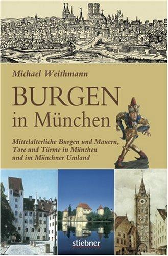 Burgen in München: Mittelalterliche Burgen und Mauern, Tore und Türme in München und im Münchner Umland