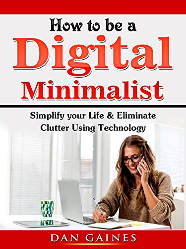 How to be a Digital Minimalist: Simplify your Life & Eliminate Clutter Using Technology (English Edition)