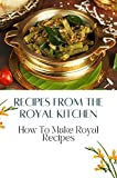 Recipes From The Royal Kitchen: How To Make Royal Recipes: The Royal Chef Recipes (English Edition)