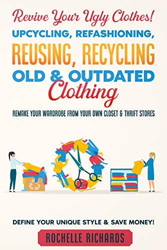 Revive Your Ugly Clothes! Upcycling, Refashioning, Reusing, Recycling Old & Outdated Clothing: Remake Your Wardrobe from Your Own Closet & Thrift Stores - Define Your Unique Style & Save Money! by [Rochelle Richards]