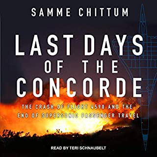 Last Days of the Concorde     The Crash of Flight 4590 and the End of Supersonic Passenger Travel              By:                                                                                                                                 Samme Chittum                               Narrated by:                                                                                                                                 Teri Schnaubelt                      Length: 8 hrs and 53 mins     Not rated yet     Overall 0.0