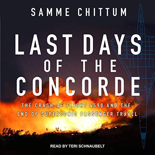 Last Days of the Concorde     The Crash of Flight 4590 and the End of Supersonic Passenger Travel              By:                                                                                                                                 Samme Chittum                               Narrated by:                                                                                                                                 Teri Schnaubelt                      Length: 8 hrs and 53 mins     1 rating     Overall 4.0