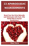 22 APHRODISIAC NOURISHMENTS: Boost Your Sex Drive Naturally and Deliciously with Food. (The Herbal Way to Sexual Satisfaction)