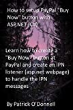 How to setup PayPal 'Buy Now' button with ASP.NET (C#): Learn how to create a 'Buy Now' button at PayPal and create an IPN listener (asp.net webpage) to handle the IPN messages (English Edition)