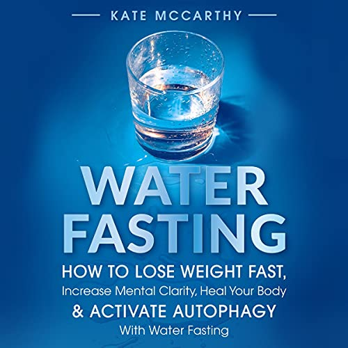 Water Fasting: How to Lose Weight Fast, Increase Mental Clarity, Heal Your Body, & Activate Autophagy with Water Fasting