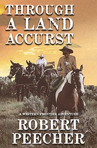 Through A Land Accurst: A Western Frontier Adventure by [Robert Peecher]