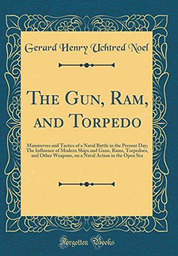 The Gun, Ram, and Torpedo: Manoeuvres and Tactics of a Naval Battle in the Present Day; The Influence of Modern Ships and Guns, Rams, Torpedoes, and ... Action in the Open Sea (Classic Reprint)