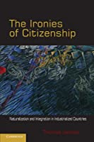 The Ironies of Citizenship: Naturalization and Integration in Industrialized Countries