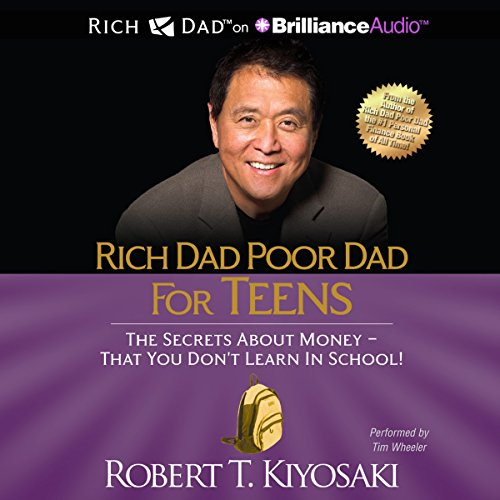 Rich Dad Poor Dad for Teens     The Secrets About Money - That You Don't Learn in School!              By:                                                                                                                                 Robert T. Kiyosaki                               Narrated by:                                                                                                                                 Tim Wheeler                      Length: 2 hrs and 31 mins     13 ratings     Overall 4.5