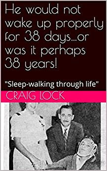 """He would not wake up properly for 38 days…or was it perhaps 38 years!: """"Sleep-walking through life"""" (living with Brain/Head Injury (TBI)) by [craig lock]"""