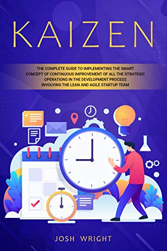 Kaizen: The Complete Guide to Implementing the Smart Concept of Continuous Improvement of All the Strategic Operations in the Development Process Involving ... and Agile Startup Team (English Edition)