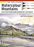 Take Three Colours: Watercolour Mountains: Start to paint with 3 colours, 3 brushes and 9 easy projects
