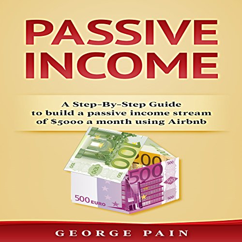 Passive Income: A Step-by-Step Guide to Build a Passive Income Stream of $5,000 a Month Using Airbnb, Volume 1 cover art