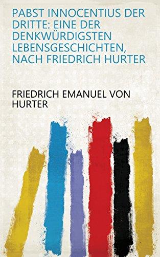 Pabst Innocentius der Dritte: eine der denkwürdigsten lebensgeschichten, nach Friedrich Hurter (German Edition)