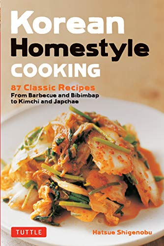 Korean Homestyle Cooking: 89 Classic Recipes - From Barbecue and Bibimbap to Kimchi and Japchae