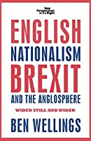 English nationalism, Brexit and the Anglosphere: Wider Still and Wider (New Perspectives on the Right)