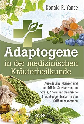 Adaptogene in der medizinischen Kräuterheilkunde: Auserlesene Pflanzen und natürliche Substanzen, um Stress, Altern und chronische Erkrankungen besser in den Griff zu bekommen